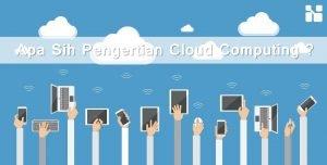 Apa Sih Pengertian Cloud Computing?