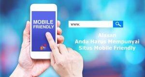 Anda Harus Mempunyai Situs Mobile Friendly, Ini Alasannya!